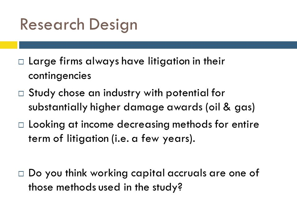 Research Design  Large firms always have litigation in their contingencies  Study chose an industry with potential for substantially higher damage awards (oil & gas)  Looking at income decreasing methods for entire term of litigation (i.e.