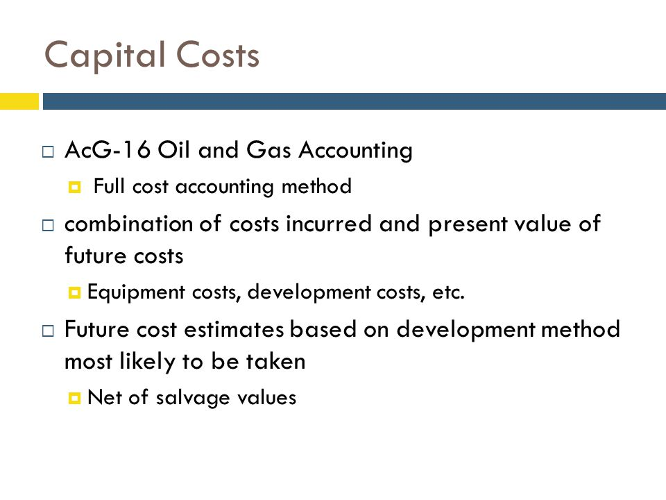 Capital Costs  AcG-16 Oil and Gas Accounting  Full cost accounting method  combination of costs incurred and present value of future costs  Equipment costs, development costs, etc.