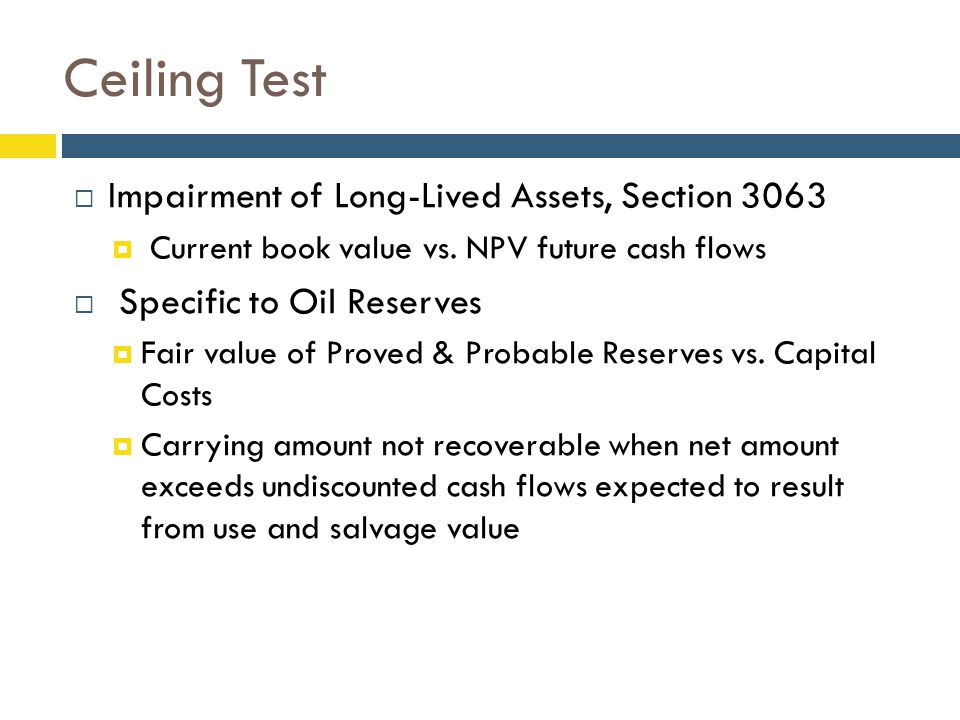 Ceiling Test  Impairment of Long-Lived Assets, Section 3063  Current book value vs.