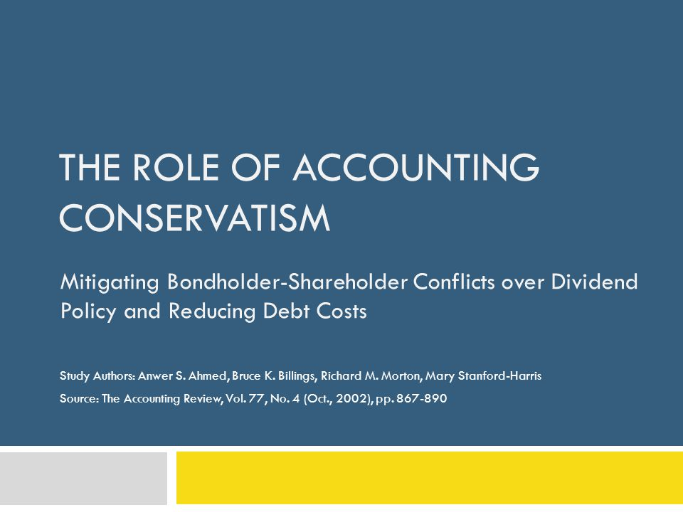 THE ROLE OF ACCOUNTING CONSERVATISM Mitigating Bondholder-Shareholder Conflicts over Dividend Policy and Reducing Debt Costs Study Authors: Anwer S.