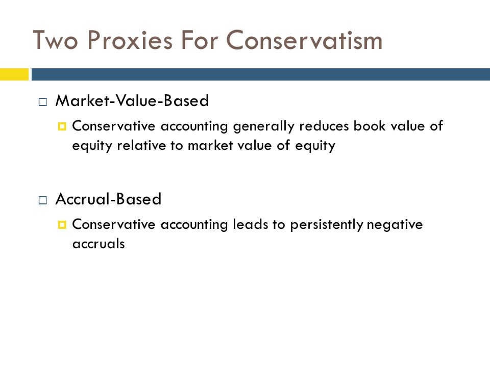 Two Proxies For Conservatism  Market-Value-Based  Conservative accounting generally reduces book value of equity relative to market value of equity