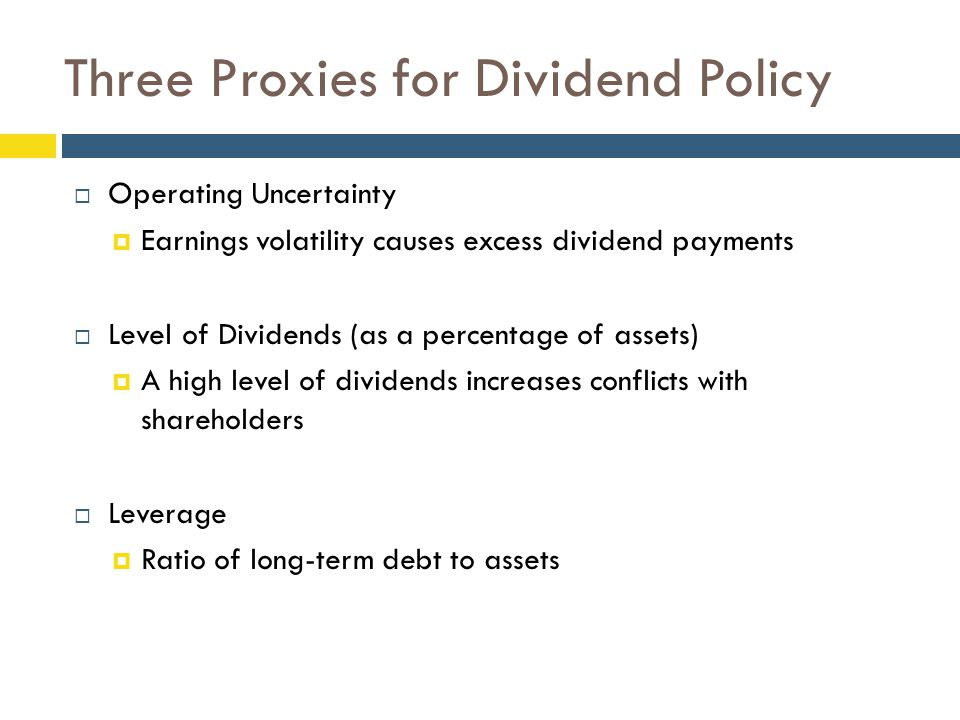 Three Proxies for Dividend Policy  Operating Uncertainty  Earnings volatility causes excess dividend payments  Level of Dividends (as a percentage of assets)  A high level of dividends increases conflicts with shareholders  Leverage  Ratio of long-term debt to assets