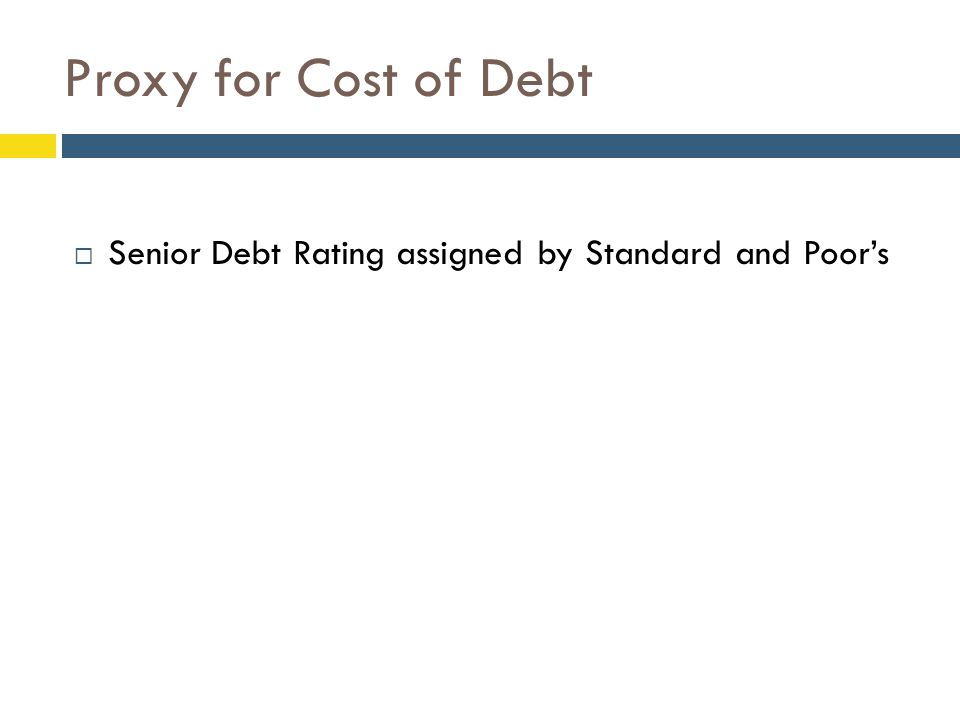 Proxy for Cost of Debt  Senior Debt Rating assigned by Standard and Poor's