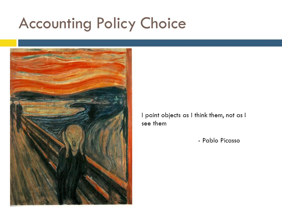 Accounting Policy Choice  I paint objects as I think them, not as I see them - Pablo Picasso