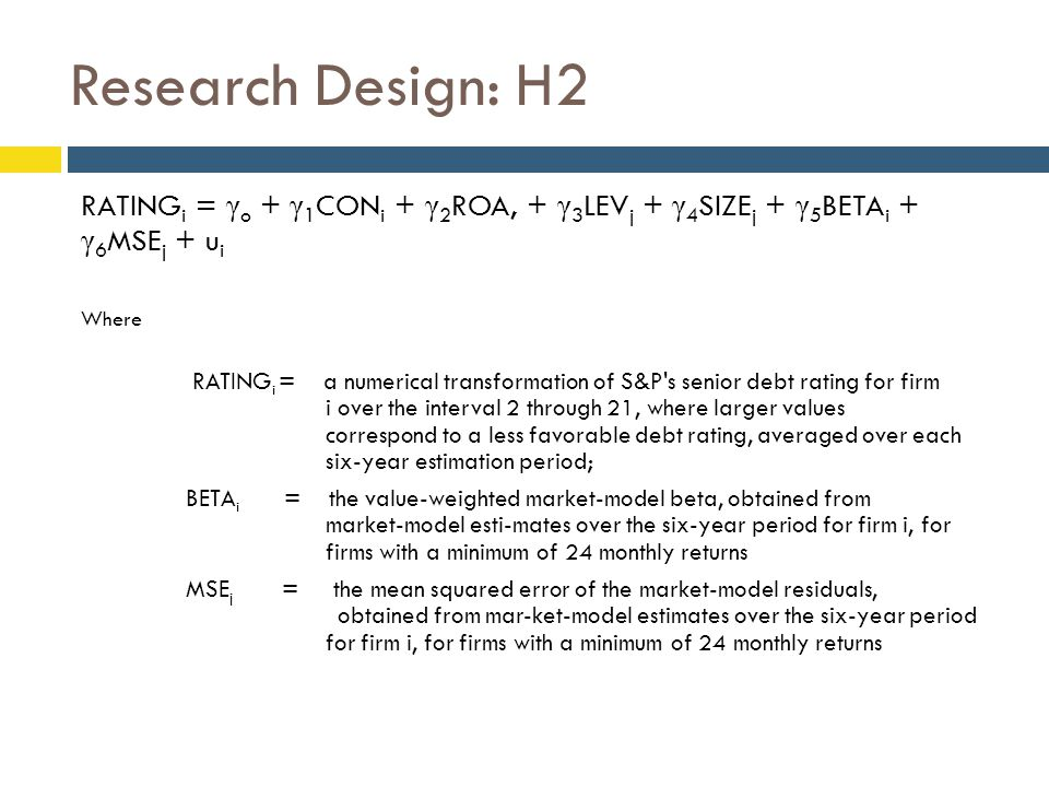 Research Design: H2 RATING i = γ o + γ 1 CON i + γ 2 ROA, + γ 3 LEV j + γ 4 SIZE j + γ 5 BETA i + γ 6 MSE j + u i Where RATING i = a numerical transformation of S&P s senior debt rating for firm i over the interval 2 through 21, where larger values correspond to a less favorable debt rating, averaged over each six-year estimation period; BETA i = the value-weighted market-model beta, obtained from market-model esti-mates over the six-year period for firm i, for firms with a minimum of 24 monthly returns MSE j = the mean squared error of the market-model residuals, obtained from mar-ket-model estimates over the six-year period for firm i, for firms with a minimum of 24 monthly returns