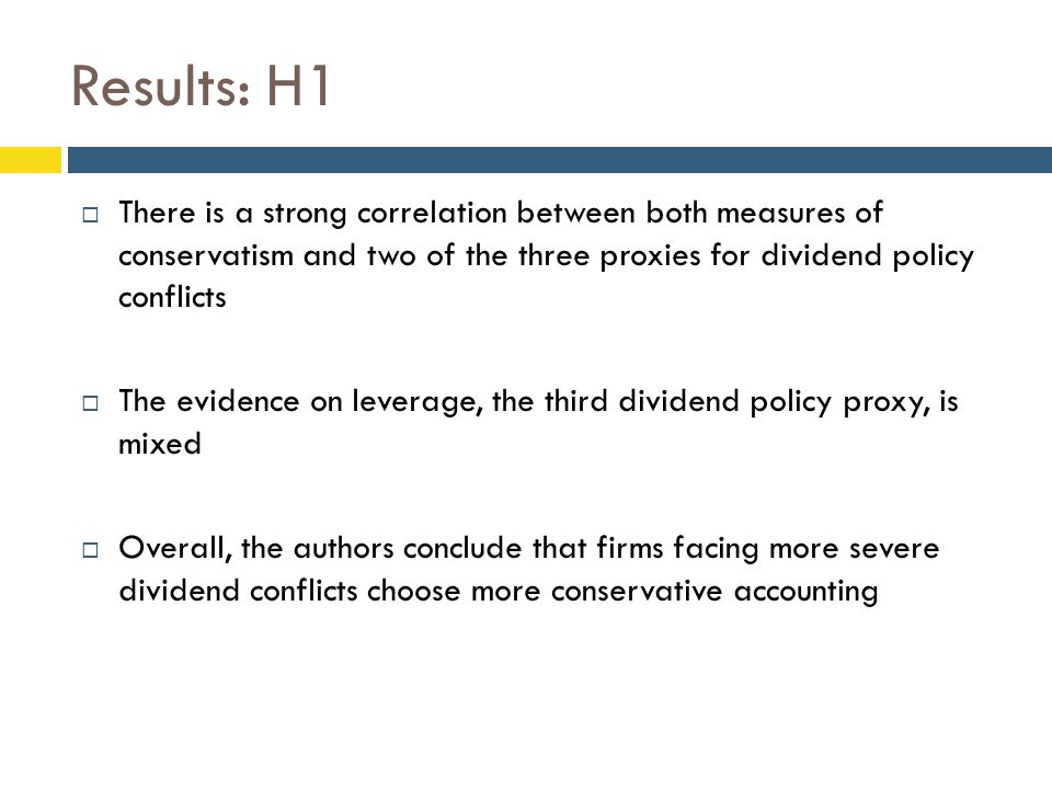 Results: H1  There is a strong correlation between both measures of conservatism and two of the three proxies for dividend policy conflicts  The evidence on leverage, the third dividend policy proxy, is mixed  Overall, the authors conclude that firms facing more severe dividend conflicts choose more conservative accounting