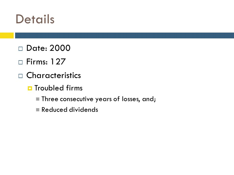 Details  Date: 2000  Firms: 127  Characteristics  Troubled firms Three consecutive years of losses, and; Reduced dividends