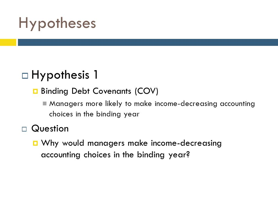 Hypotheses  Hypothesis 1  Binding Debt Covenants (COV) Managers more likely to make income-decreasing accounting choices in the binding year  Quest