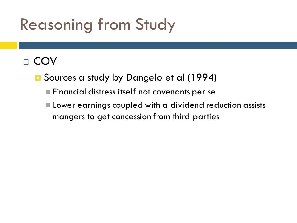 Reasoning from Study  COV  Sources a study by Dangelo et al (1994) Financial distress itself not covenants per se Lower earnings coupled with a dividend reduction assists mangers to get concession from third parties