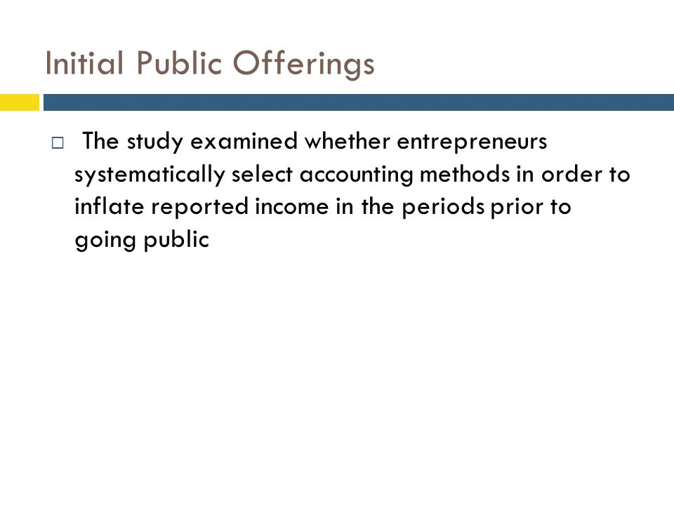 Initial Public Offerings  The study examined whether entrepreneurs systematically select accounting methods in order to inflate reported income in th