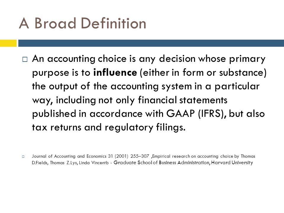 A Broad Definition  An accounting choice is any decision whose primary purpose is to influence (either in form or substance) the output of the accounting system in a particular way, including not only financial statements published in accordance with GAAP (IFRS), but also tax returns and regulatory filings.