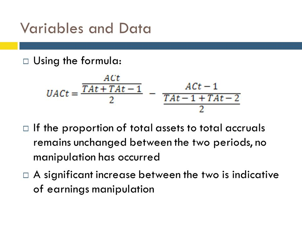  Using the formula:  If the proportion of total assets to total accruals remains unchanged between the two periods, no manipulation has occurred  A significant increase between the two is indicative of earnings manipulation Variables and Data