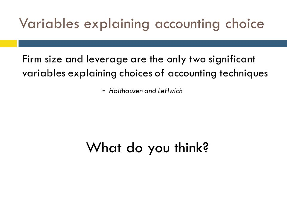 Variables explaining accounting choice Firm size and leverage are the only two significant variables explaining choices of accounting techniques - Holthausen and Leftwich What do you think