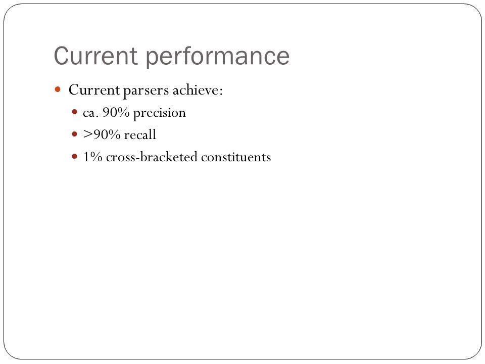 Current performance Current parsers achieve: ca. 90% precision >90% recall 1% cross-bracketed constituents