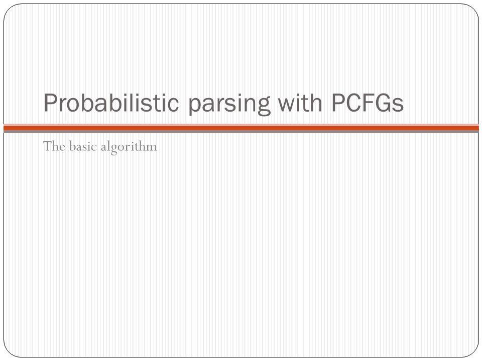 Probabilistic parsing with PCFGs The basic algorithm