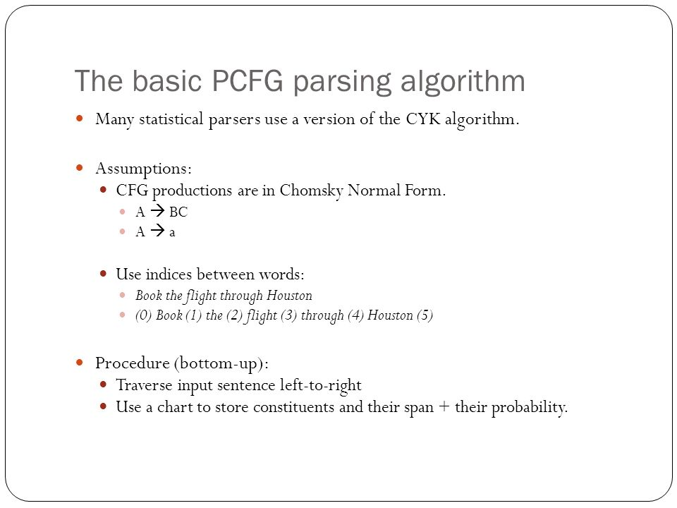 The basic PCFG parsing algorithm Many statistical parsers use a version of the CYK algorithm. Assumptions: CFG productions are in Chomsky Normal Form.