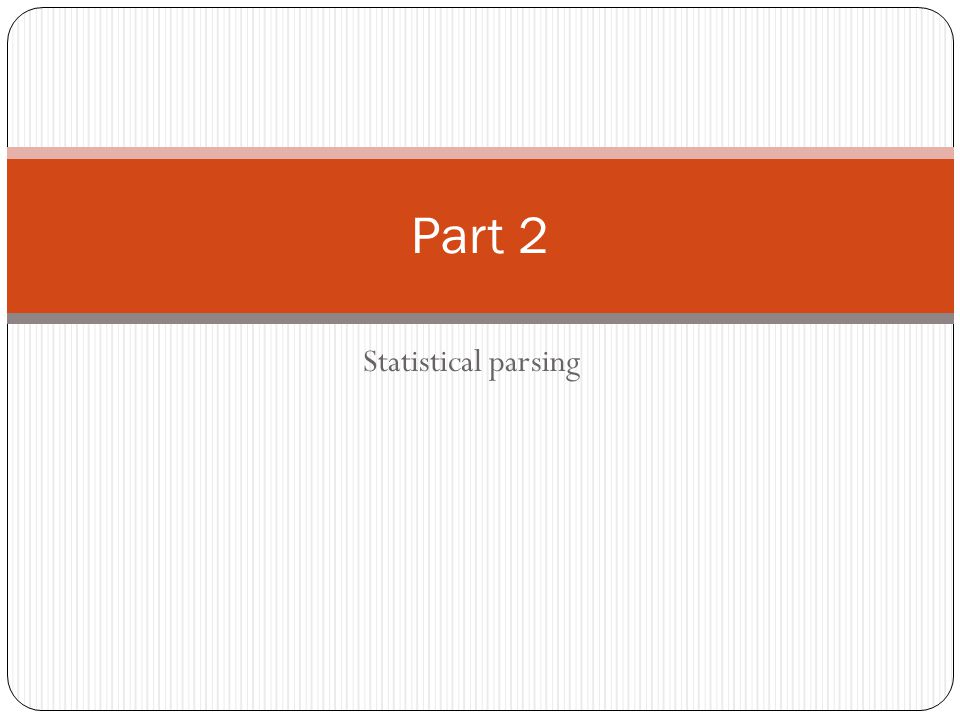Statistical parsing Part 2