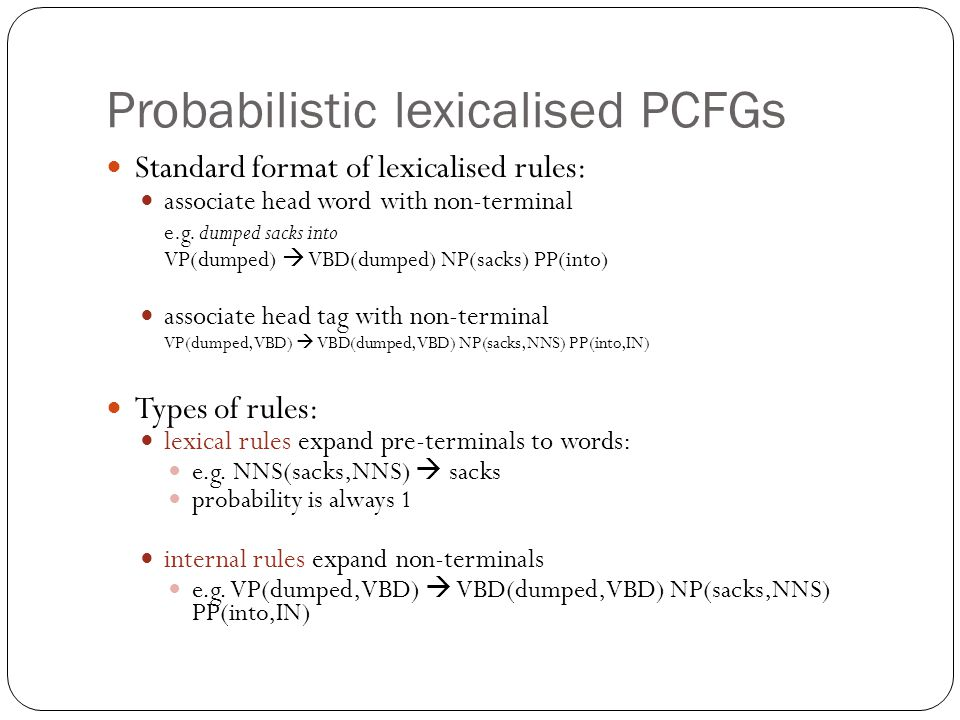 Probabilistic lexicalised PCFGs Standard format of lexicalised rules: associate head word with non-terminal e.g. dumped sacks into VP(dumped)  VBD(du