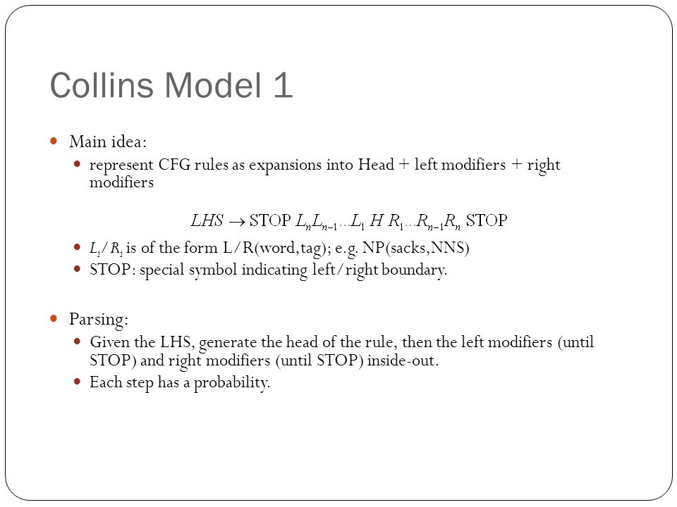 Collins Model 1 Main idea: represent CFG rules as expansions into Head + left modifiers + right modifiers L i /R i is of the form L/R(word,tag); e.g.