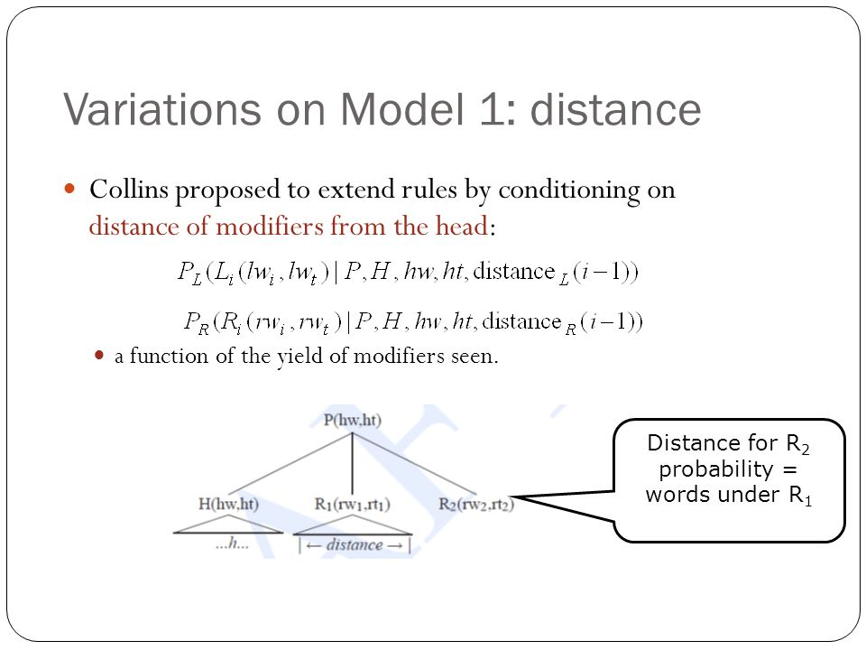 Variations on Model 1: distance Collins proposed to extend rules by conditioning on distance of modifiers from the head: a function of the yield of mo