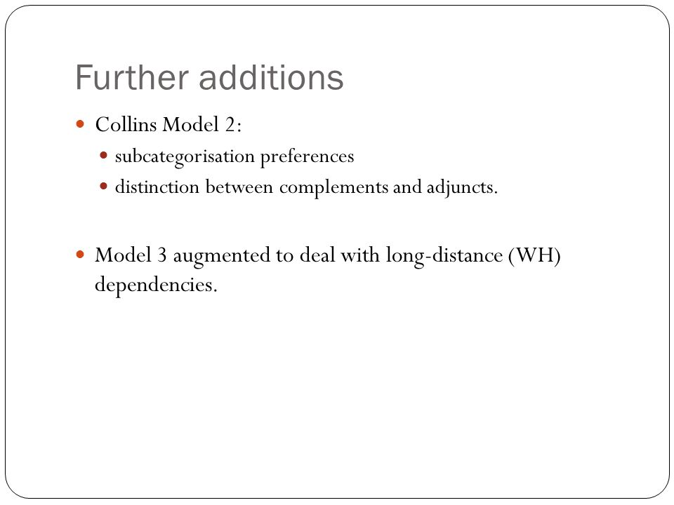 Further additions Collins Model 2: subcategorisation preferences distinction between complements and adjuncts. Model 3 augmented to deal with long-dis
