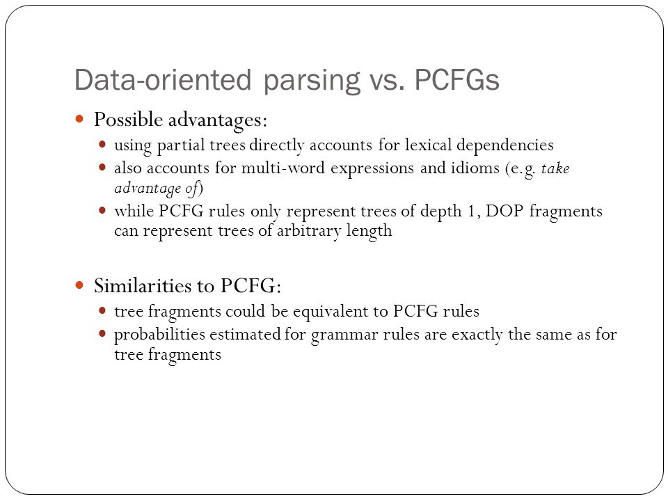 Data-oriented parsing vs. PCFGs Possible advantages: using partial trees directly accounts for lexical dependencies also accounts for multi-word expre