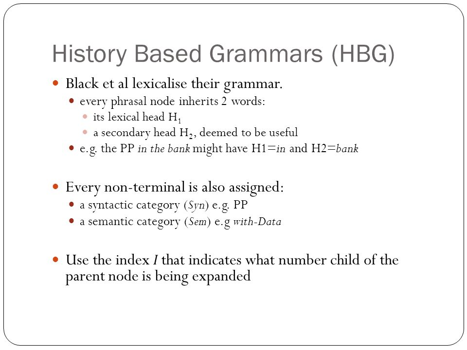 History Based Grammars (HBG) Black et al lexicalise their grammar. every phrasal node inherits 2 words: its lexical head H 1 a secondary head H 2, dee
