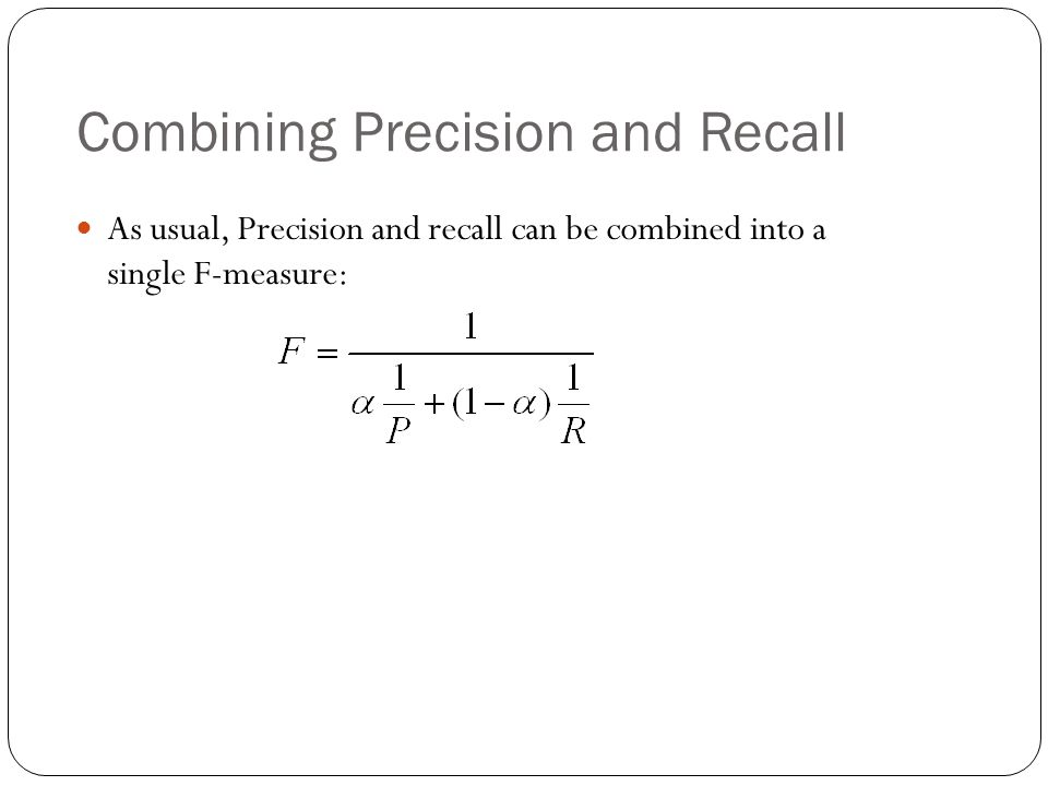 Combining Precision and Recall As usual, Precision and recall can be combined into a single F-measure:
