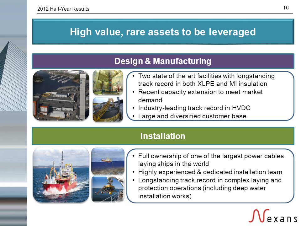 2012 Half-Year Results 16 High value, rare assets to be leveraged Design & Manufacturing Installation Two state of the art facilities with longstandin