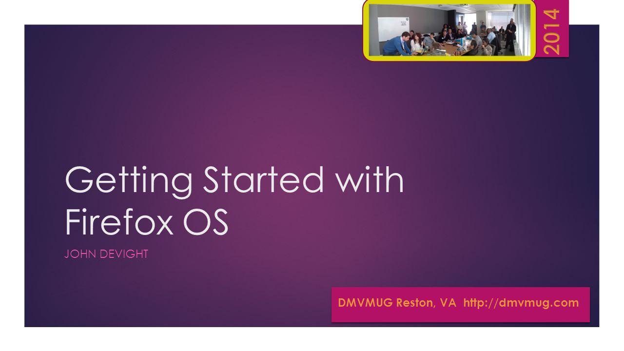 Getting Started with Firefox OS JOHN DEVIGHT DMVMUG Reston, VA http://dmvmug.com