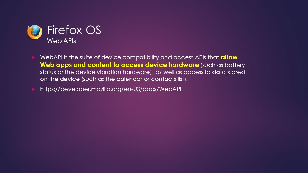 Firefox OS Web APIs  WebAPI is the suite of device compatibility and access APIs that allow Web apps and content to access device hardware (such as battery status or the device vibration hardware), as well as access to data stored on the device (such as the calendar or contacts list).
