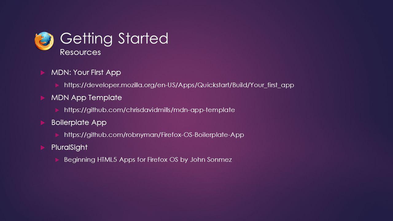 Getting Started Resources  MDN: Your First App  https://developer.mozilla.org/en-US/Apps/Quickstart/Build/Your_first_app  MDN App Template  https: