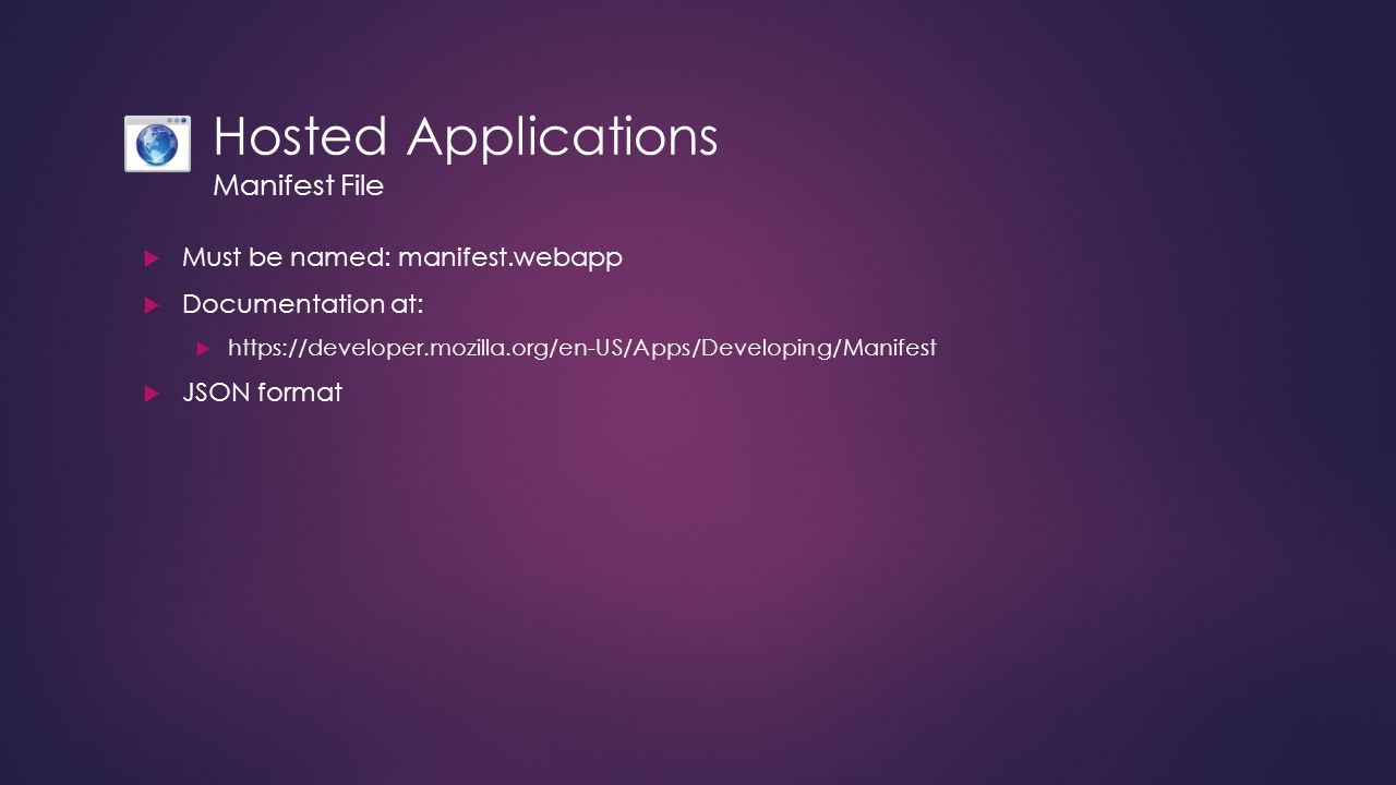 Hosted Applications Manifest File  Must be named: manifest.webapp  Documentation at:  https://developer.mozilla.org/en-US/Apps/Developing/Manifest  JSON format