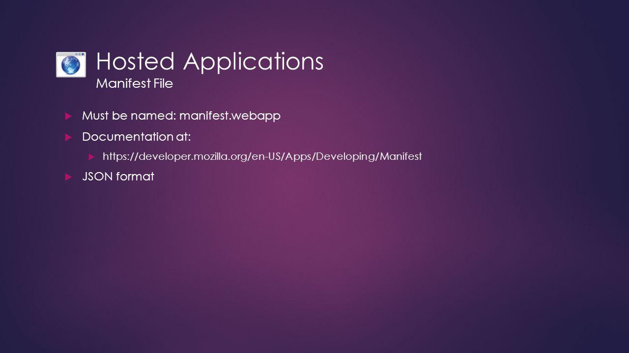 Hosted Applications Manifest File  Must be named: manifest.webapp  Documentation at:  https://developer.mozilla.org/en-US/Apps/Developing/Manifest