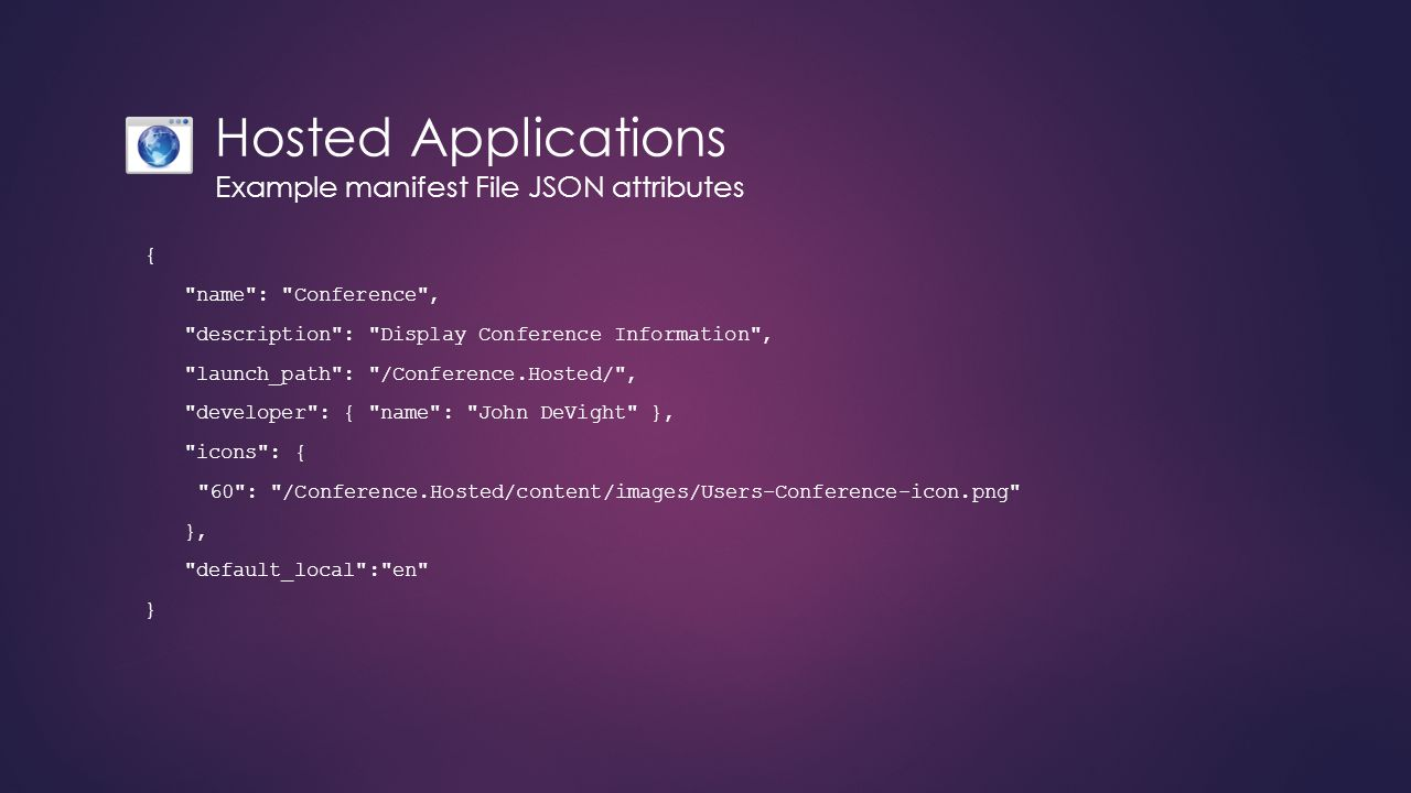 Hosted Applications Example manifest File JSON attributes { name : Conference , description : Display Conference Information , launch_path : /Conference.Hosted/ , developer : { name : John DeVight }, icons : { 60 : /Conference.Hosted/content/images/Users-Conference-icon.png }, default_local : en }