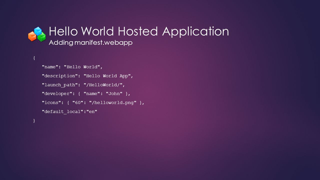 Hello World Hosted Application Adding manifest.webapp { name : Hello World , description : Hello World App , launch_path : /HelloWorld/ , developer : { name : John }, icons : { 60 : /helloworld.png }, default_local : en }