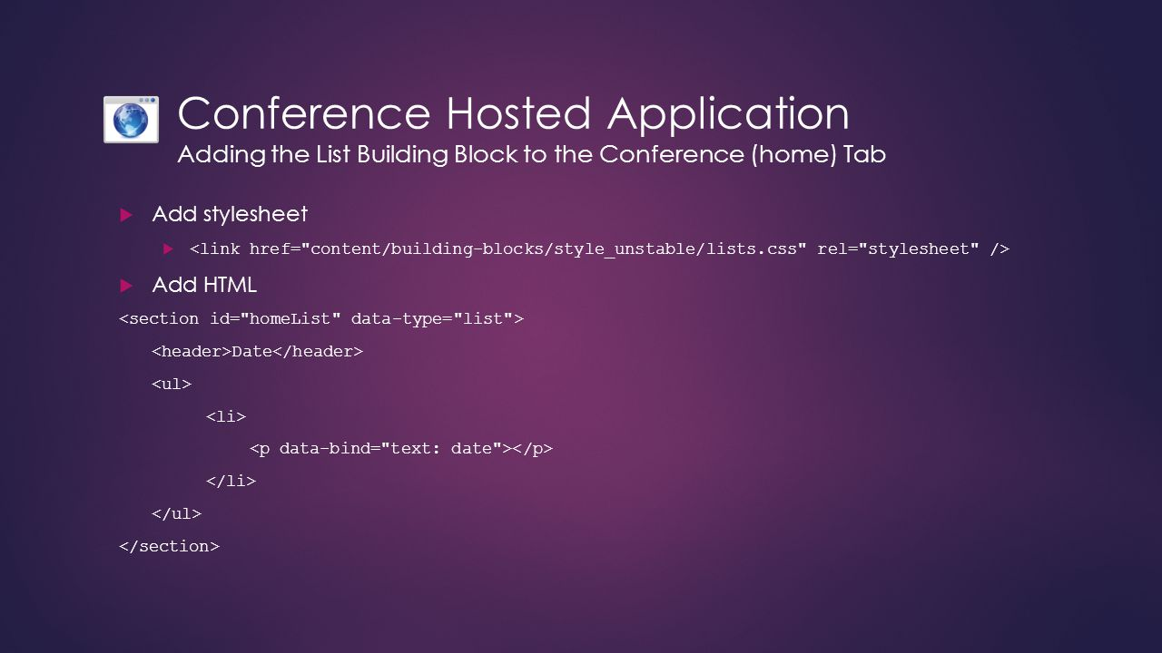 Conference Hosted Application Adding the List Building Block to the Conference (home) Tab  Add stylesheet   Add HTML Date