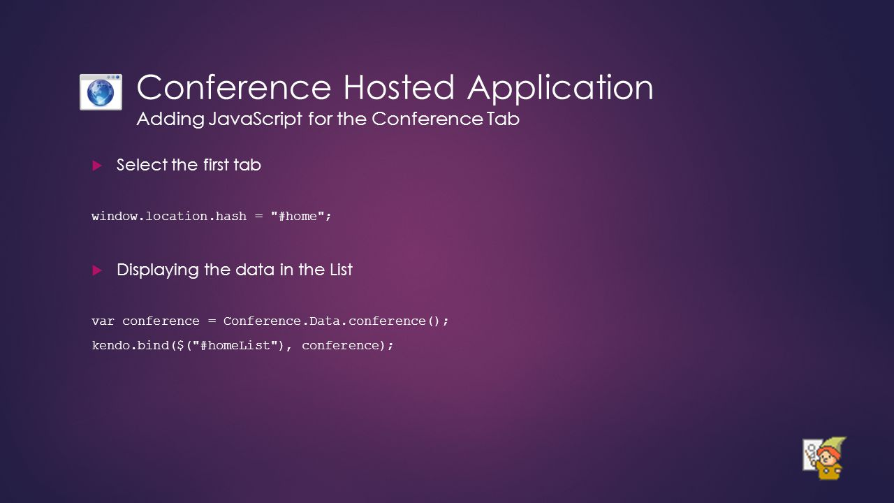 Conference Hosted Application Adding JavaScript for the Conference Tab  Select the first tab window.location.hash = #home ;  Displaying the data in the List var conference = Conference.Data.conference(); kendo.bind($( #homeList ), conference);