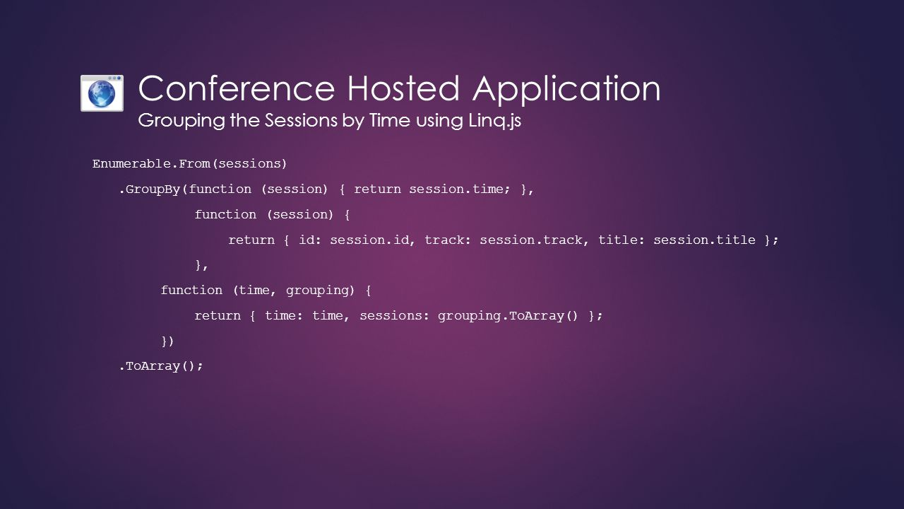 Conference Hosted Application Grouping the Sessions by Time using Linq.js Enumerable.From(sessions).GroupBy(function (session) { return session.time; }, function (session) { return { id: session.id, track: session.track, title: session.title }; }, function (time, grouping) { return { time: time, sessions: grouping.ToArray() }; }).ToArray();