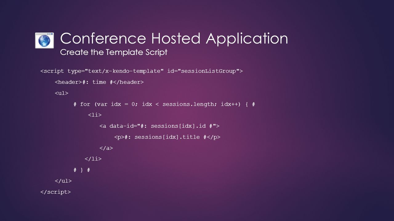 Conference Hosted Application Create the Template Script #: time # # for (var idx = 0; idx < sessions.length; idx++) { # #: sessions[idx].title # # }