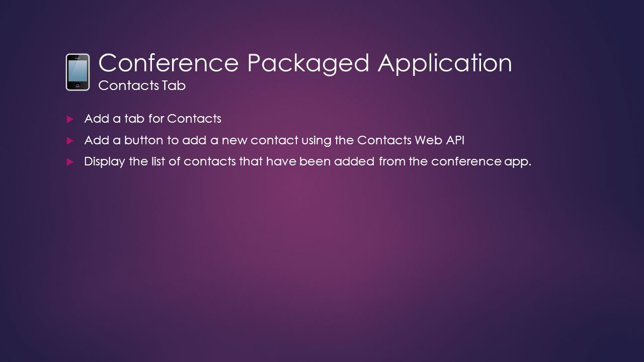 Conference Packaged Application Contacts Tab  Add a tab for Contacts  Add a button to add a new contact using the Contacts Web API  Display the list of contacts that have been added from the conference app.