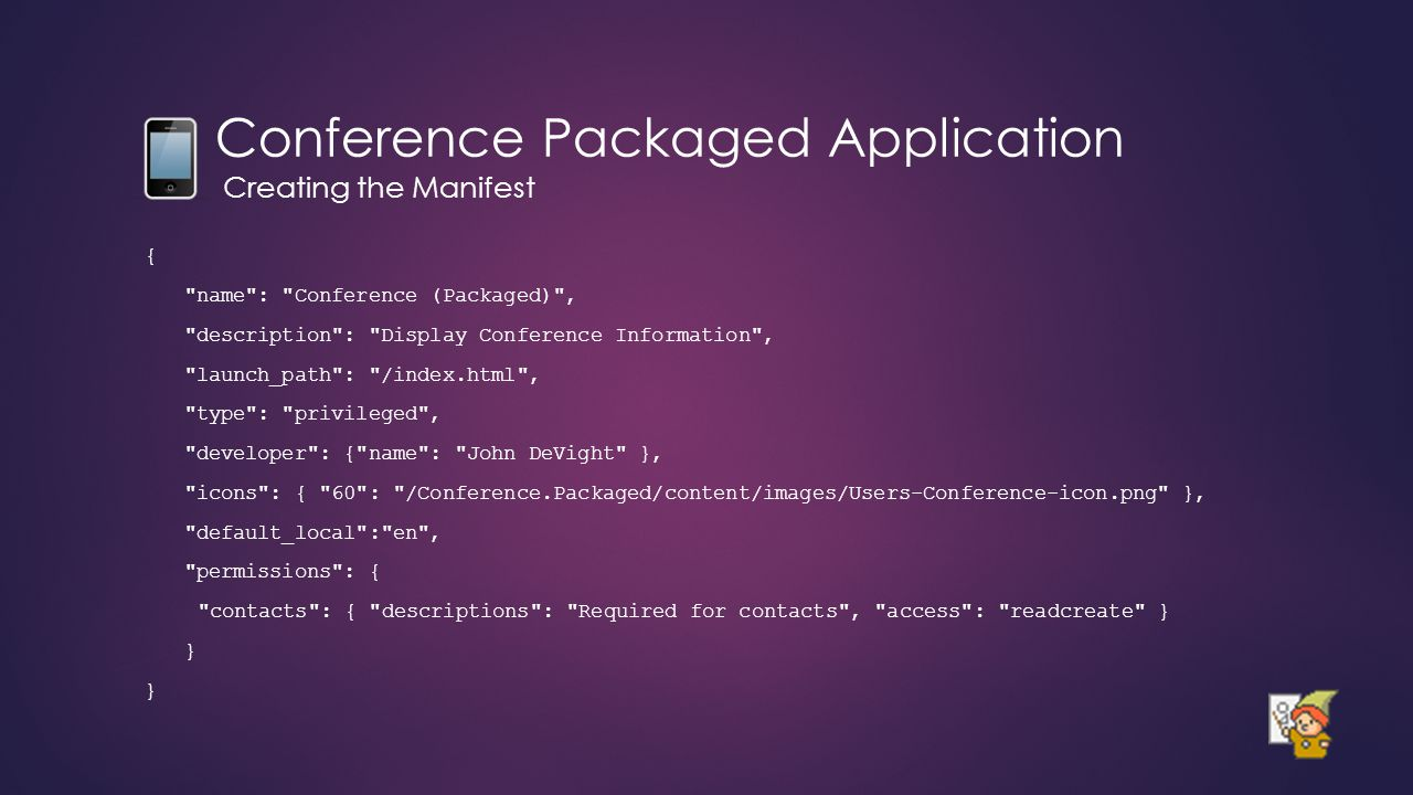 Conference Packaged Application Creating the Manifest { name : Conference (Packaged) , description : Display Conference Information , launch_path : /index.html , type : privileged , developer : { name : John DeVight }, icons : { 60 : /Conference.Packaged/content/images/Users-Conference-icon.png }, default_local : en , permissions : { contacts : { descriptions : Required for contacts , access : readcreate } }