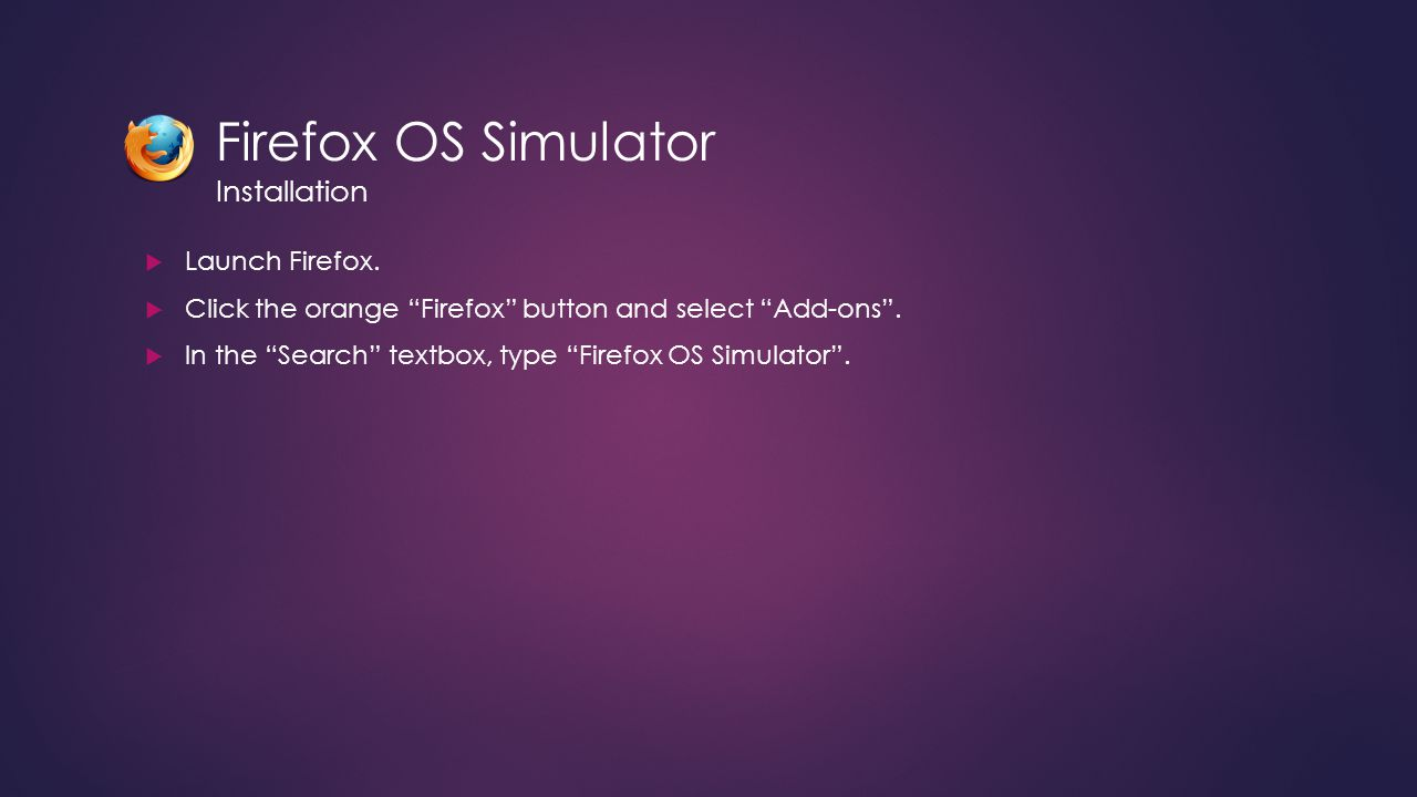 """Firefox OS Simulator Installation  Launch Firefox.  Click the orange """"Firefox"""" button and select """"Add-ons"""".  In the """"Search"""" textbox, type """"Firefox"""