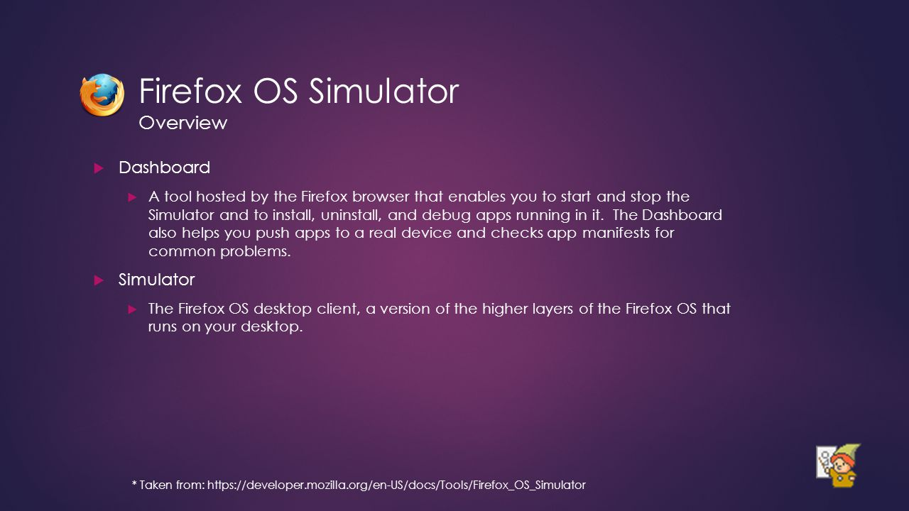 Firefox OS Simulator Overview  Dashboard  A tool hosted by the Firefox browser that enables you to start and stop the Simulator and to install, unin