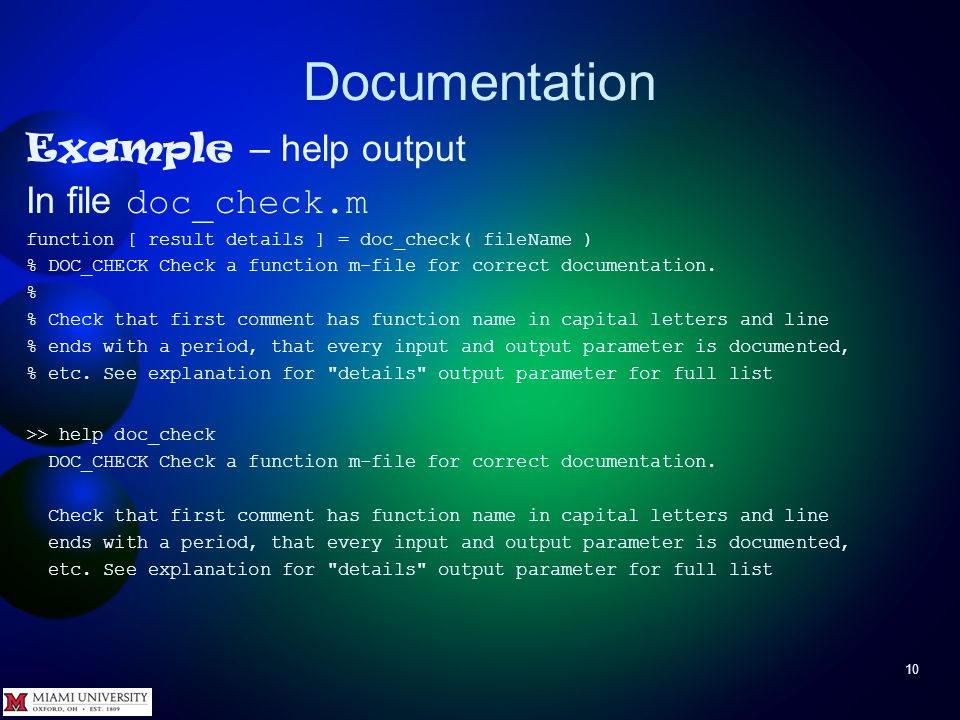 Documentation 10 Example – help output In file doc_check.m function [ result details ] = doc_check( fileName ) % DOC_CHECK Check a function m-file for