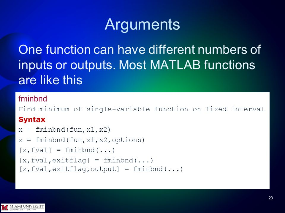 Arguments 23 One function can have different numbers of inputs or outputs. Most MATLAB functions are like this fminbnd Find minimum of single-variable