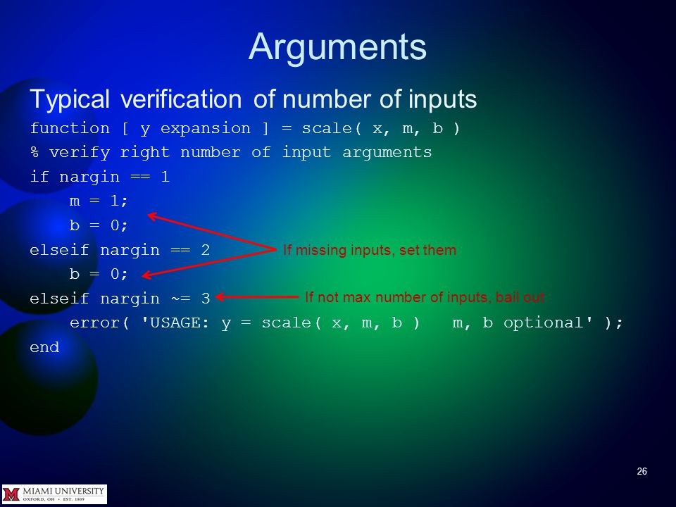 Arguments 26 Typical verification of number of inputs function [ y expansion ] = scale( x, m, b ) % verify right number of input arguments if nargin =