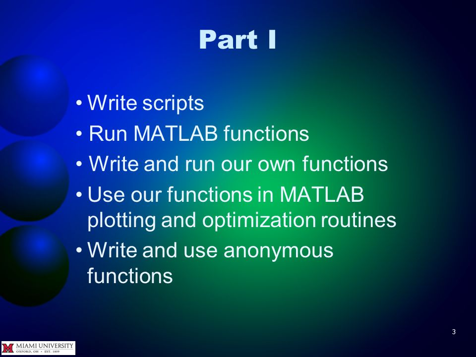 3 Part I Write scripts Run MATLAB functions Write and run our own functions Use our functions in MATLAB plotting and optimization routines Write and u