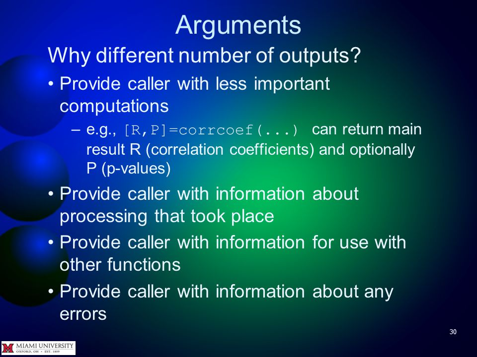 Arguments 30 Why different number of outputs? Provide caller with less important computations –e.g., [R,P]=corrcoef(...) can return main result R (cor