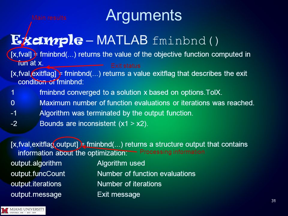 Arguments 31 Example – MATLAB fminbnd() [x,fval] = fminbnd(...) returns the value of the objective function computed in fun at x. [x,fval,exitflag] =